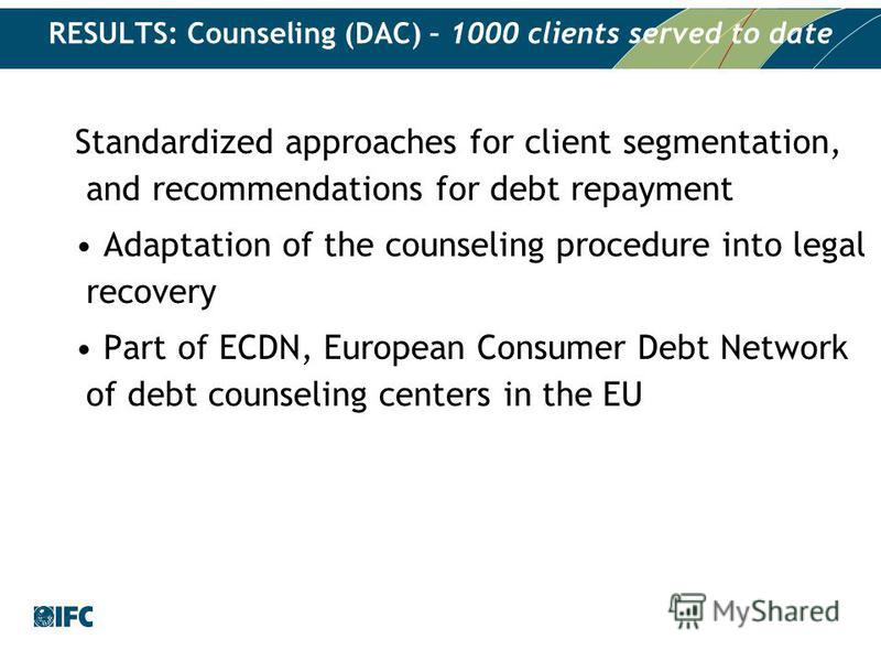 RESULTS: Counseling (DAC) – 1000 clients served to date Standardized approaches for client segmentation, and recommendations for debt repayment Adaptation of the counseling procedure into legal recovery Part of ECDN, European Consumer Debt Network of