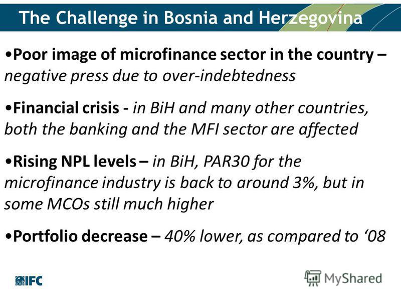 The Challenge in Bosnia and Herzegovina Poor image of microfinance sector in the country – negative press due to over-indebtedness Financial crisis - in BiH and many other countries, both the banking and the MFI sector are affected Rising NPL levels