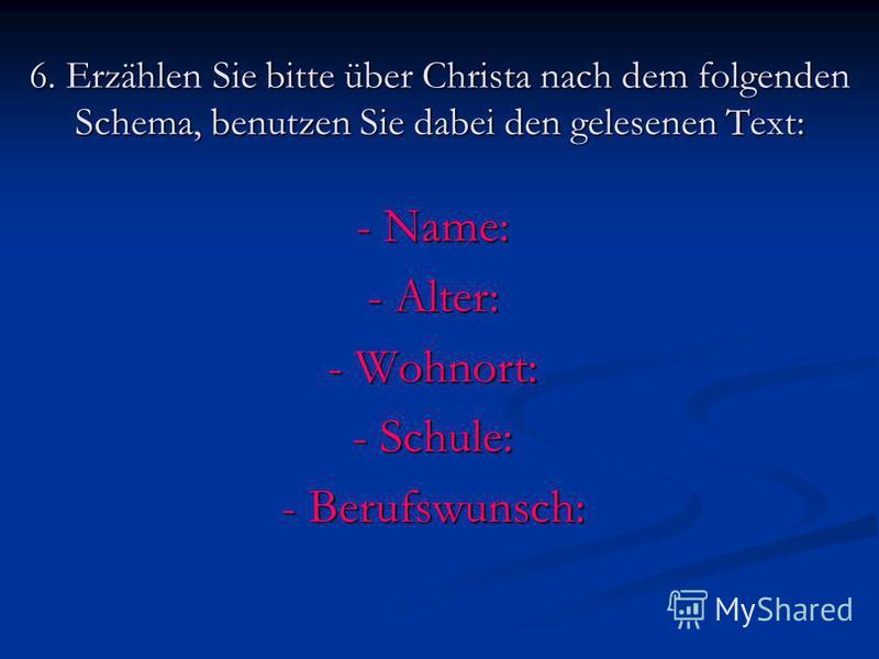 6. Erzählen Sie bitte über Christa nach dem folgenden Schema, benutzen Sie dabei den gelesenen Text: - Name: - Alter: - Wohnort: - Schule: - Berufswunsch: