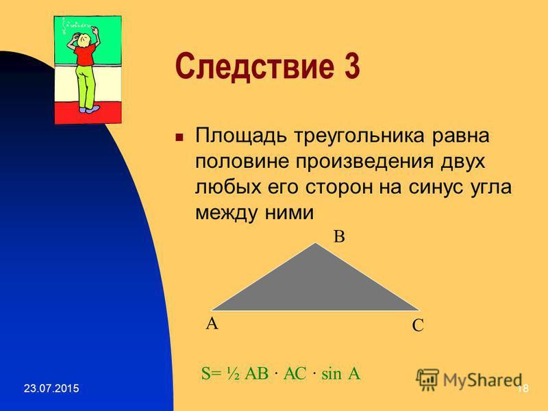 23.07.201517 Следствие 2 Площадь тупоугольного треугольника равна произведению любой из его сторон на высоту, опущенную на эту сторону А В СД