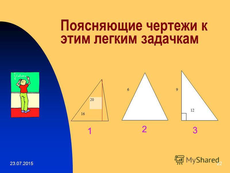 23.07.201521 Сначала реши легкие задачки 1. Найти площадь треугольника, основание которого равно 16 см, а высота, опущенная на это основание, равна 20 см. 2. Найти площадь равностороннего треугольника со стороной 6 см. 3. Найти площадь прямоугольного