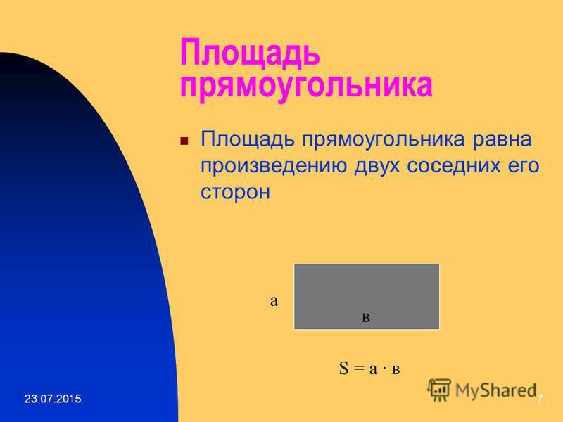 23.07.20156 Основные свойства площадей геометрических фигур 1. Любая плоская геометрическая фигура имеет площадь. 2. Эта площадь – единственная. 3. Площадь любой геометрической фигуры выражается положительным числом. 4. Площадь квадрата со стороной,р