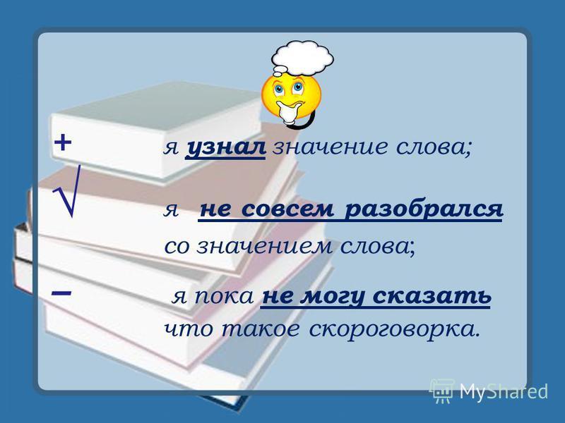 + я узнал значение слова; я не совсем разобрался со значением слова ; – я пока не могу сказать что такое скороговорка.