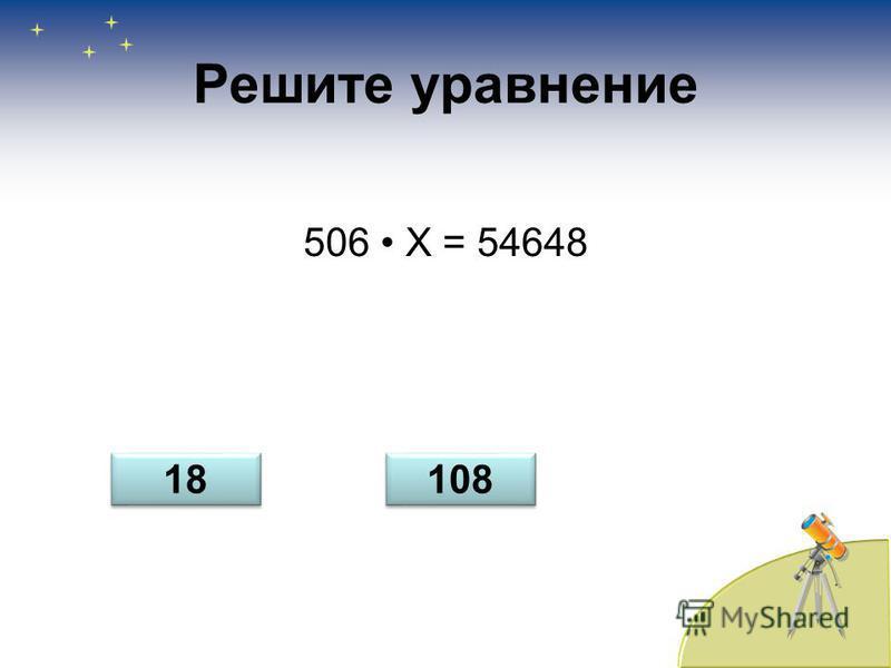 Решите уравнение 506 Х = 54648 18 108
