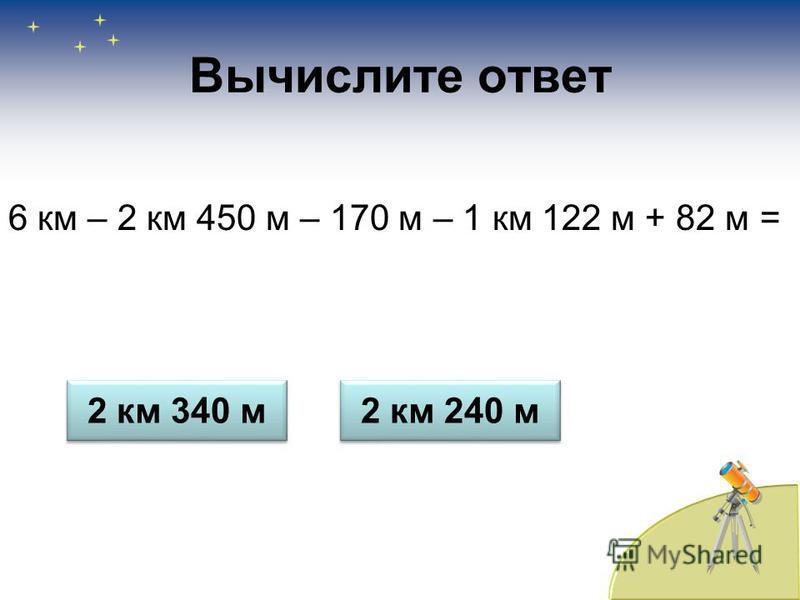 Вычислите ответ 6 км – 2 км 450 м – 170 м – 1 км 122 м + 82 м = 2 км 340 м 2 км 240 м