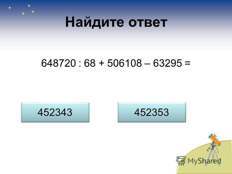 Найдите ответ 648720 : 68 + 506108 – 63295 = 452343 452353