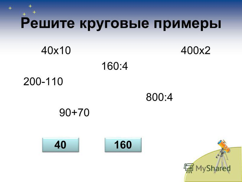 Решите круговые примеры 40 х 10 400 х 2 160:4 200-110 800:4 90+70 40 160