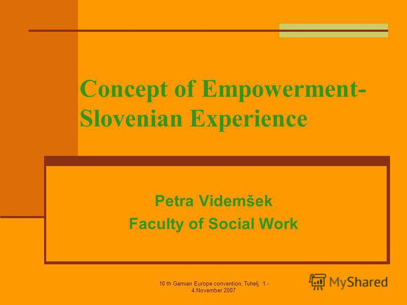 10 th Gamian Europe convention, Tuhelj, 1.- 4.November 2007 Concept of Empowerment- Slovenian Experience Petra Videmšek Faculty of Social Work