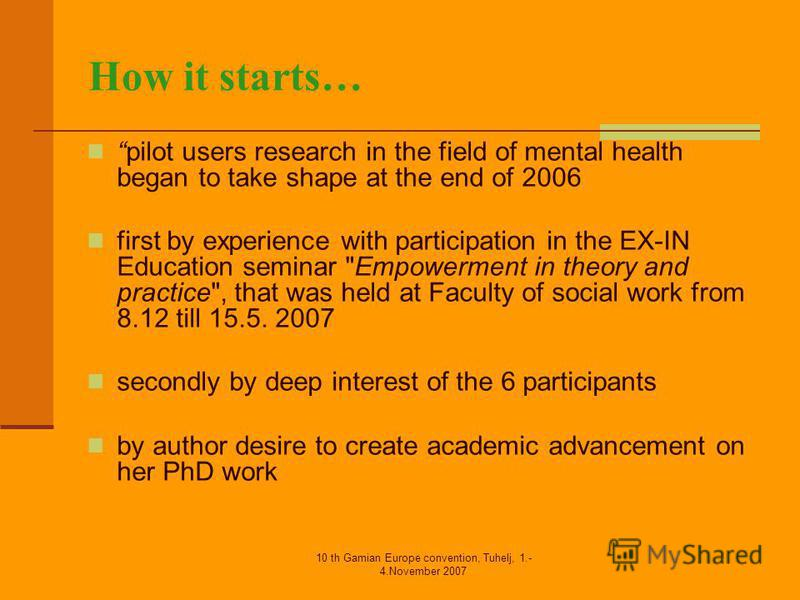 10 th Gamian Europe convention, Tuhelj, 1.- 4.November 2007 How it starts… pilot users research in the field of mental health began to take shape at the end of 2006 first by experience with participation in the EX-IN Education seminar