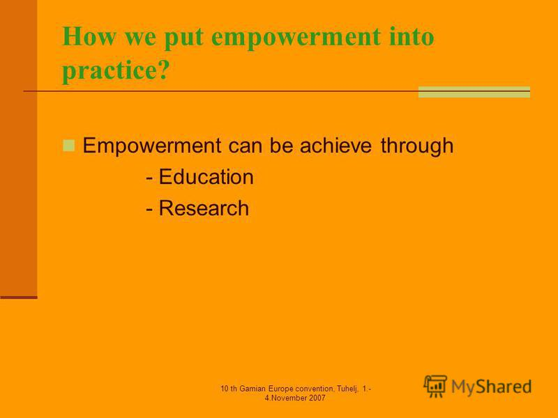 10 th Gamian Europe convention, Tuhelj, 1.- 4.November 2007 How we put empowerment into practice? Empowerment can be achieve through - Education - Research