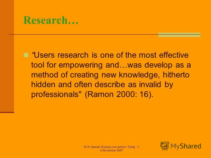 10 th Gamian Europe convention, Tuhelj, 1.- 4.November 2007 Research… Users research is one of the most effective tool for empowering and…was develop as a method of creating new knowledge, hitherto hidden and often describe as invalid by professional