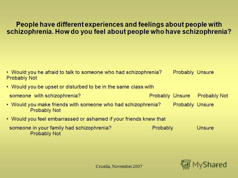Croatia, November 20077 People have different experiences and feelings about people with schizophrenia. How do you feel about people who have schizophrenia? Would you he afraid to talk to someone who had schizophrenia?ProbablyUnsure Probably Not Woul