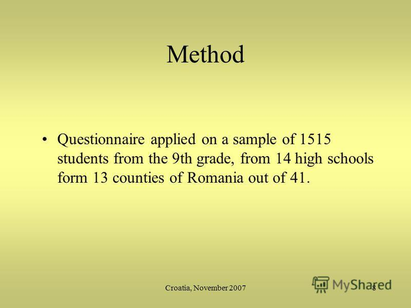 Croatia, November 20078 Method Questionnaire applied on a sample of 1515 students from the 9th grade, from 14 high schools form 13 counties of Romania out of 41.
