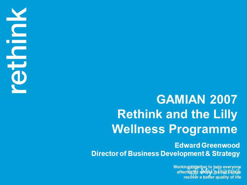 Edward Greenwood Director of Business Development & Strategy GAMIAN 2007 Rethink and the Lilly Wellness Programme
