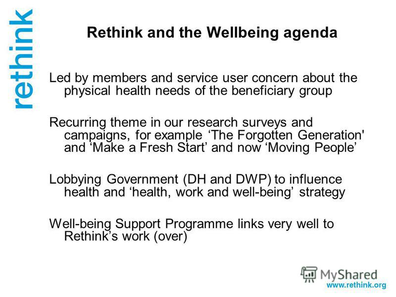 Rethink and the Wellbeing agenda Led by members and service user concern about the physical health needs of the beneficiary group Recurring theme in our research surveys and campaigns, for example The Forgotten Generation' and Make a Fresh Start and