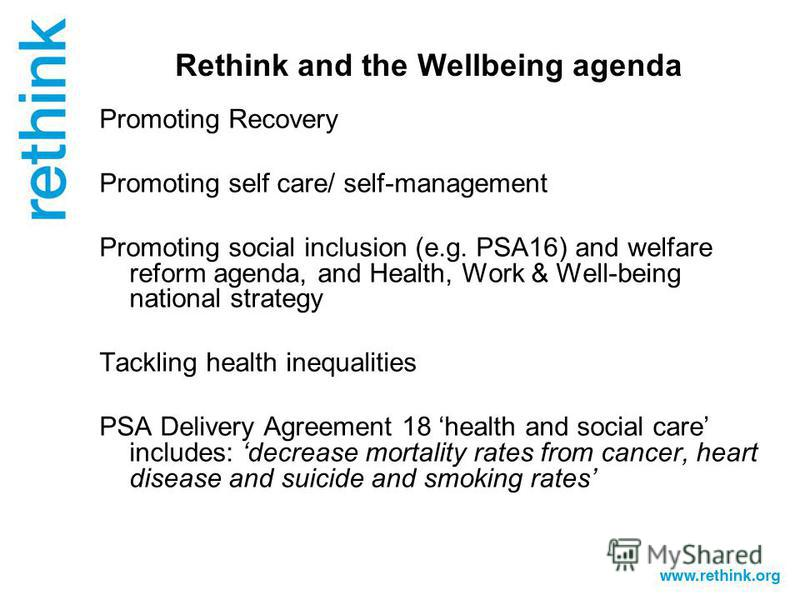Rethink and the Wellbeing agenda Promoting Recovery Promoting self care/ self-management Promoting social inclusion (e.g. PSA16) and welfare reform agenda, and Health, Work & Well-being national strategy Tackling health inequalities PSA Delivery Agre