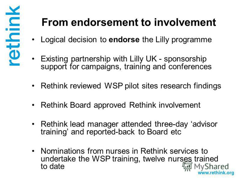 From endorsement to involvement Logical decision to endorse the Lilly programme Existing partnership with Lilly UK - sponsorship support for campaigns, training and conferences Rethink reviewed WSP pilot sites research findings Rethink Board approved