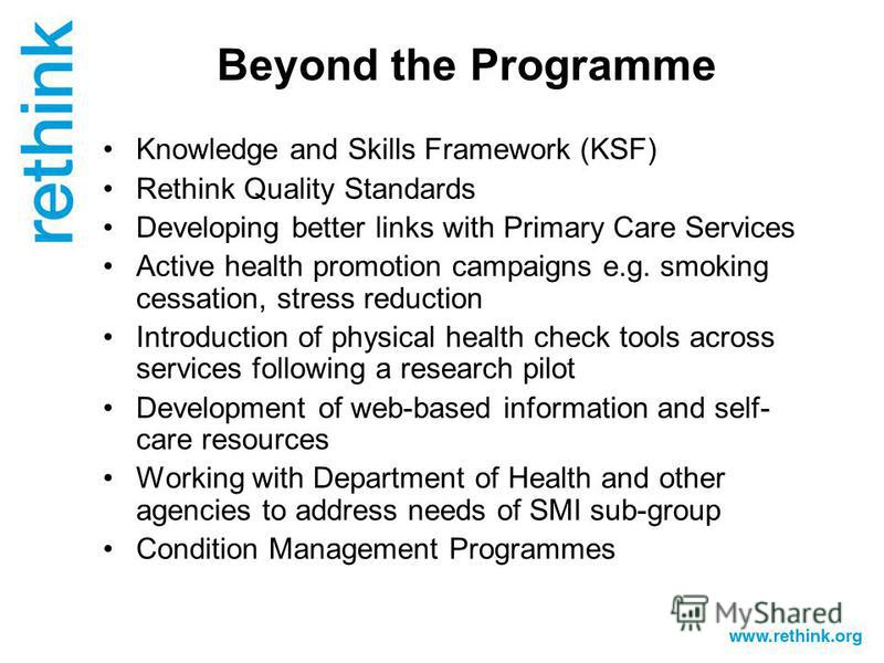 Beyond the Programme Knowledge and Skills Framework (KSF) Rethink Quality Standards Developing better links with Primary Care Services Active health promotion campaigns e.g. smoking cessation, stress reduction Introduction of physical health check to