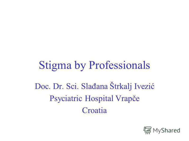 Stigma by Professionals Doc. Dr. Sci. Slađana Štrkalj Ivezić Psyciatric Hospital Vrapče Croatia