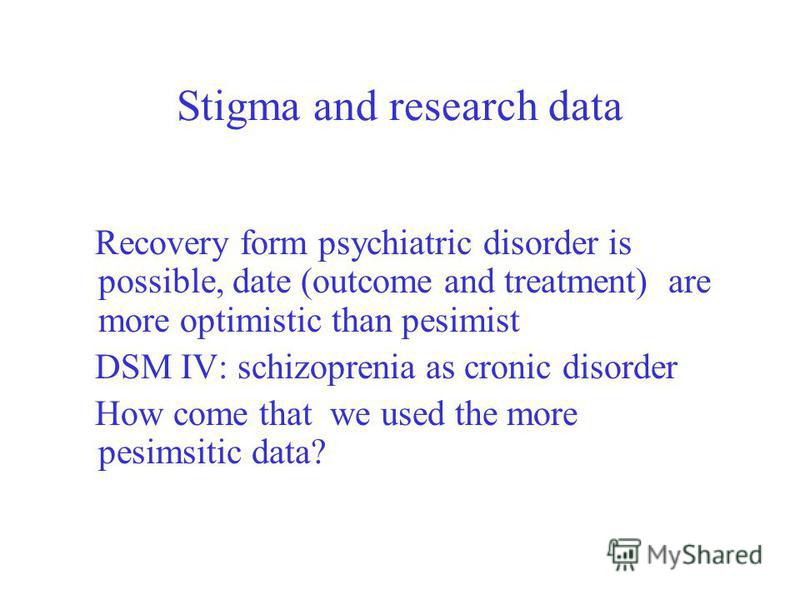 Stigma and research data Recovery form psychiatric disorder is possible, date (outcome and treatment) are more optimistic than pesimist DSM IV: schizoprenia as cronic disorder How come that we used the more pesimsitic data?