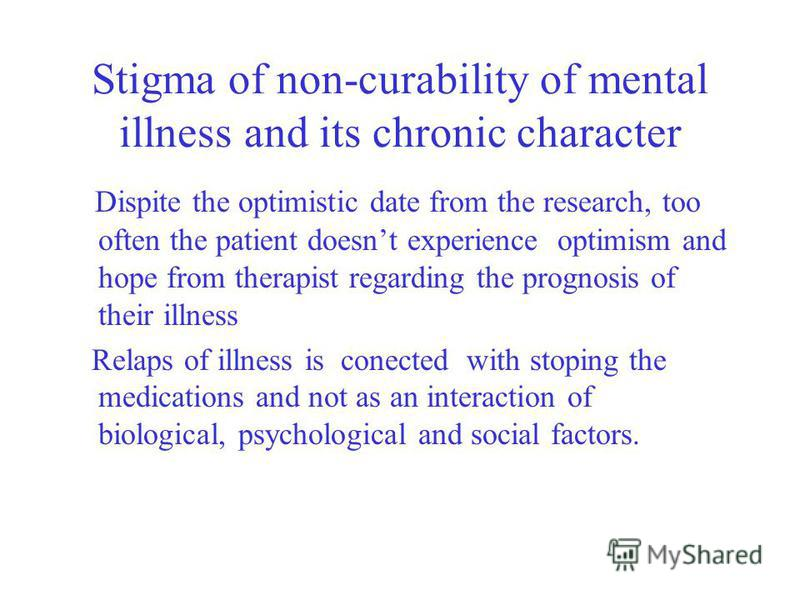 Stigma of non-curability of mental illness and its chronic character Dispite the optimistic date from the research, too often the patient doesnt experience optimism and hope from therapist regarding the prognosis of their illness Relaps of illness is