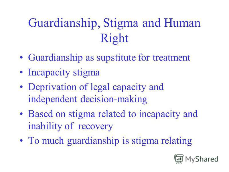Guardianship, Stigma and Human Right Guardianship as supstitute for treatment Incapacity stigma Deprivation of legal capacity and independent decision-making Based on stigma related to incapacity and inability of recovery To much guardianship is stig