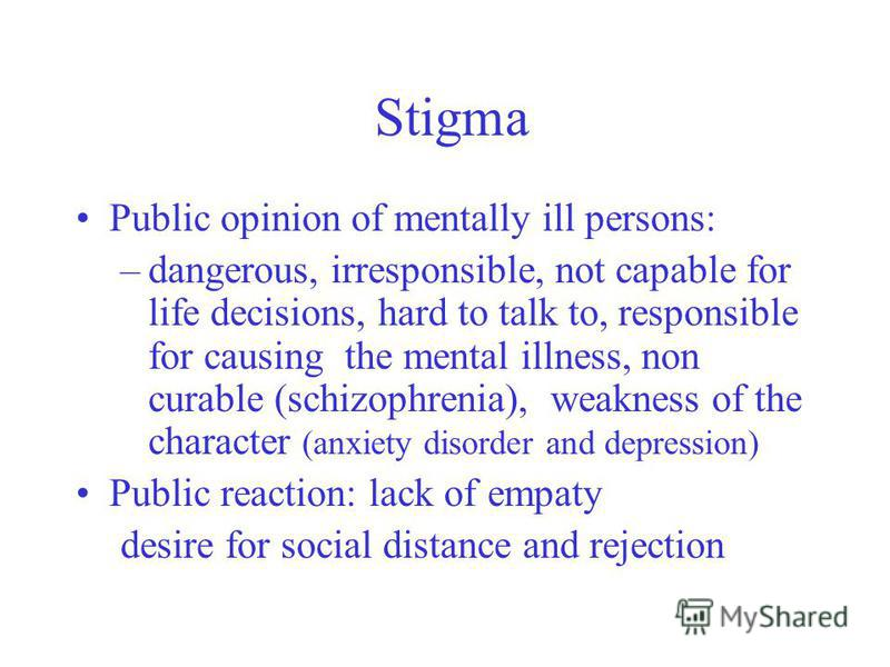 Stigma Public opinion of mentally ill persons: –dangerous, irresponsible, not capable for life decisions, hard to talk to, responsible for causing the mental illness, non curable (schizophrenia), weakness of the character (anxiety disorder and depres