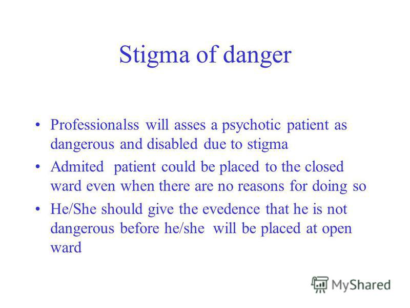 Stigma of danger Professionalss will asses a psychotic patient as dangerous and disabled due to stigma Admited patient could be placed to the closed ward even when there are no reasons for doing so He/She should give the evedence that he is not dange