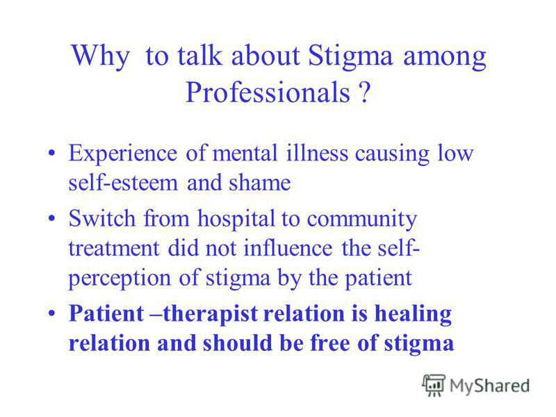 Why to talk about Stigma among Professionals ? Experience of mental illness causing low self-esteem and shame Switch from hospital to community treatment did not influence the self- perception of stigma by the patient Patient –therapist relation is h