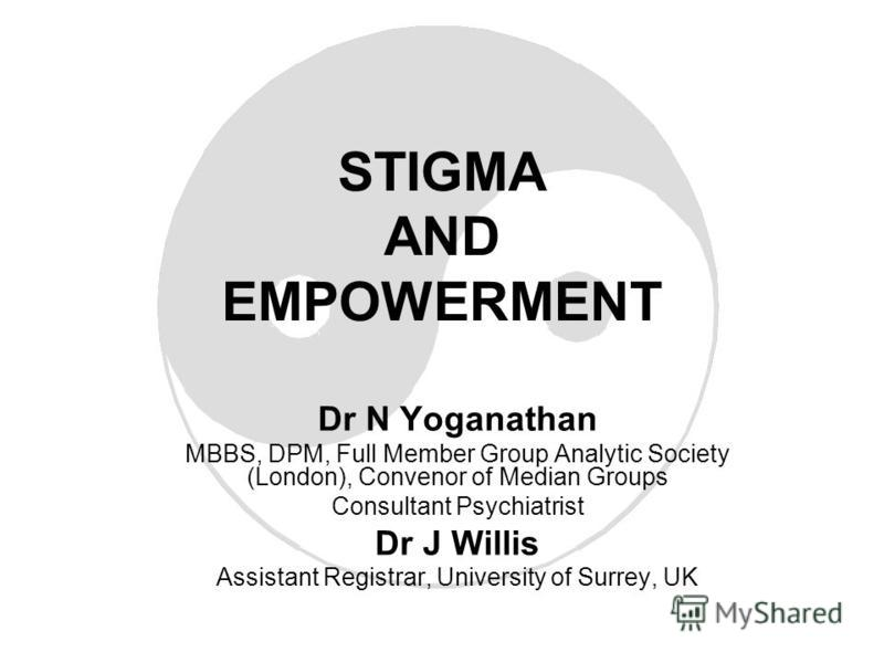 STIGMA AND EMPOWERMENT Dr N Yoganathan MBBS, DPM, Full Member Group Analytic Society (London), Convenor of Median Groups Consultant Psychiatrist Dr J Willis Assistant Registrar, University of Surrey, UK