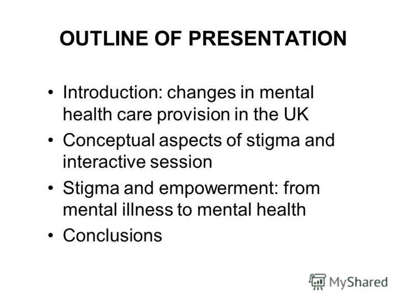 OUTLINE OF PRESENTATION Introduction: changes in mental health care provision in the UK Conceptual aspects of stigma and interactive session Stigma and empowerment: from mental illness to mental health Conclusions