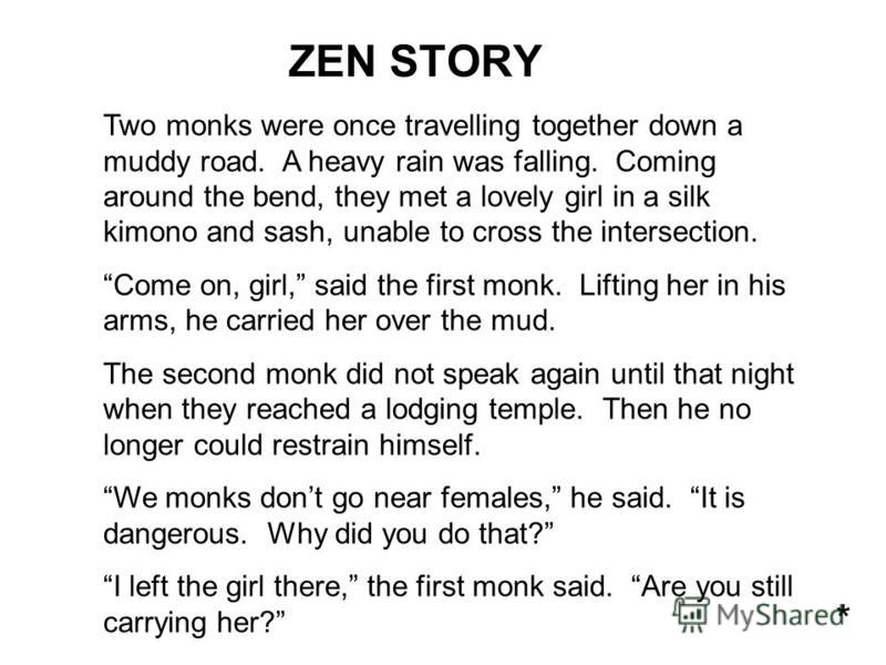 Two monks were once travelling together down a muddy road. A heavy rain was falling. Coming around the bend, they met a lovely girl in a silk kimono and sash, unable to cross the intersection. Come on, girl, said the first monk. Lifting her in his ar