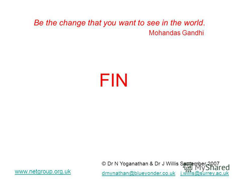 FIN © Dr N Yoganathan & Dr J Willis September 2007 drnynathan@blueyonder.co.ukdrnynathan@blueyonder.co.uk j.willis@surrey.ac.ukj.willis@surrey.ac.uk www.netgroup.org.uk Be the change that you want to see in the world. Mohandas Gandhi