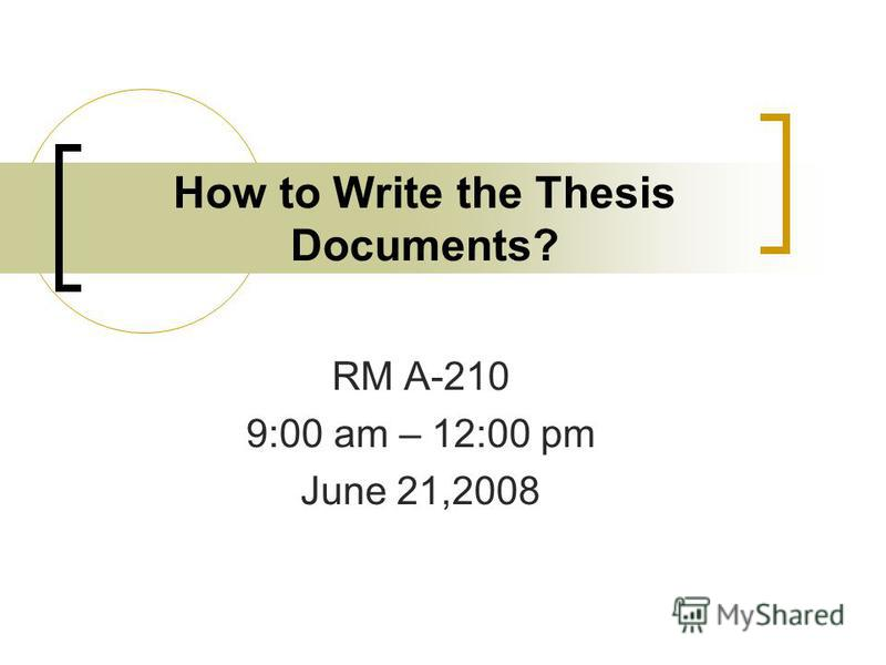 How to Write the Thesis Documents? RM A-210 9:00 am – 12:00 pm June 21,2008