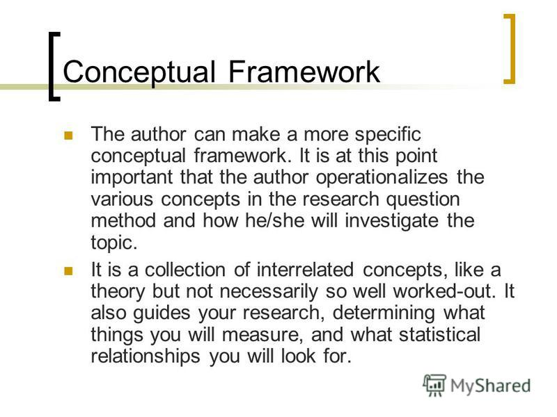 Conceptual Framework The author can make a more specific conceptual framework. It is at this point important that the author operationalizes the various concepts in the research question method and how he/she will investigate the topic. It is a colle