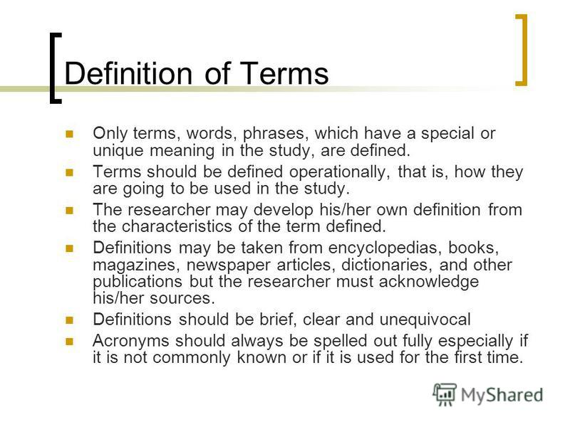 Definition of Terms Only terms, words, phrases, which have a special or unique meaning in the study, are defined. Terms should be defined operationally, that is, how they are going to be used in the study. The researcher may develop his/her own defin