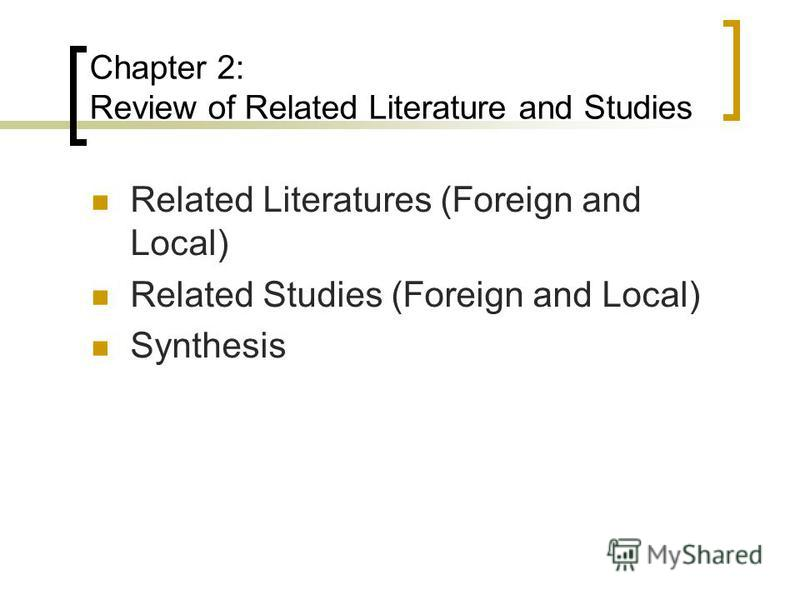 Chapter 2: Review of Related Literature and Studies Related Literatures (Foreign and Local) Related Studies (Foreign and Local) Synthesis