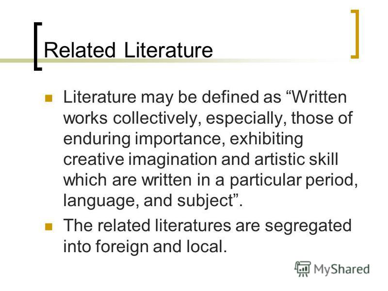 Related Literature Literature may be defined as Written works collectively, especially, those of enduring importance, exhibiting creative imagination and artistic skill which are written in a particular period, language, and subject. The related lite