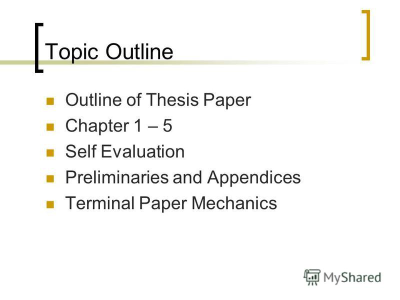 Topic Outline Outline of Thesis Paper Chapter 1 – 5 Self Evaluation Preliminaries and Appendices Terminal Paper Mechanics
