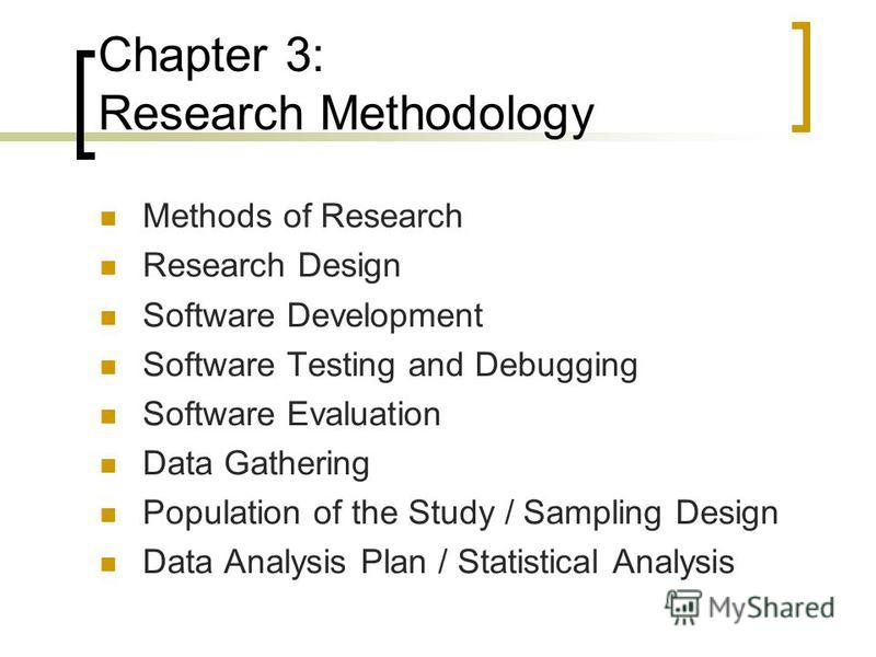Chapter 3: Research Methodology Methods of Research Research Design Software Development Software Testing and Debugging Software Evaluation Data Gathering Population of the Study / Sampling Design Data Analysis Plan / Statistical Analysis