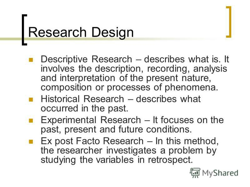 Research Design Descriptive Research – describes what is. It involves the description, recording, analysis and interpretation of the present nature, composition or processes of phenomena. Historical Research – describes what occurred in the past. Exp