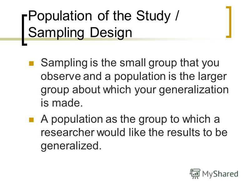 Population of the Study / Sampling Design Sampling is the small group that you observe and a population is the larger group about which your generalization is made. A population as the group to which a researcher would like the results to be generali