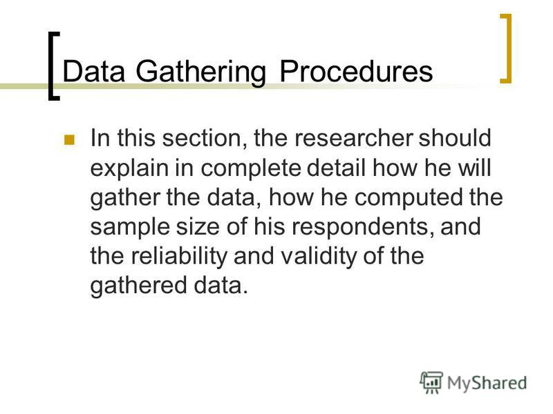 Data Gathering Procedures In this section, the researcher should explain in complete detail how he will gather the data, how he computed the sample size of his respondents, and the reliability and validity of the gathered data.