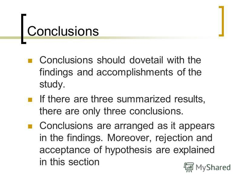 Conclusions Conclusions should dovetail with the findings and accomplishments of the study. If there are three summarized results, there are only three conclusions. Conclusions are arranged as it appears in the findings. Moreover, rejection and accep