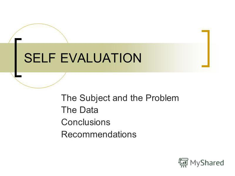 SELF EVALUATION The Subject and the Problem The Data Conclusions Recommendations