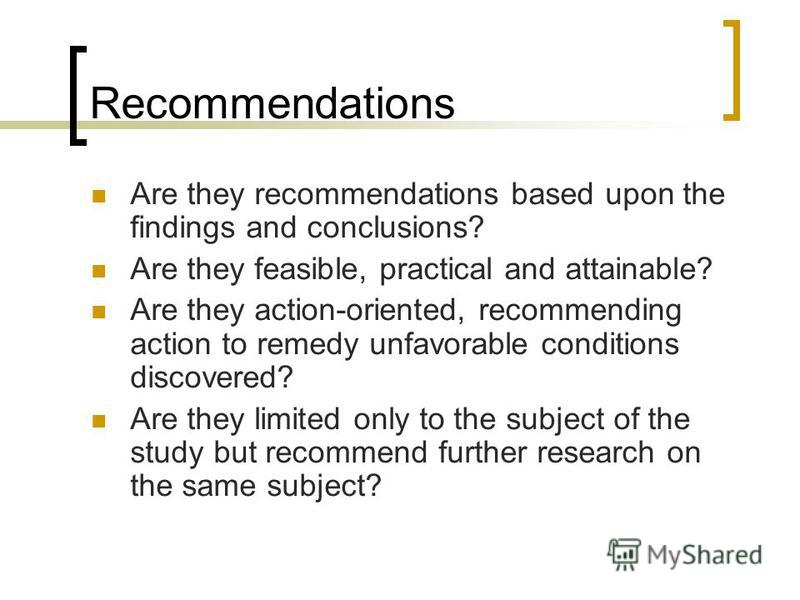 Recommendations Are they recommendations based upon the findings and conclusions? Are they feasible, practical and attainable? Are they action-oriented, recommending action to remedy unfavorable conditions discovered? Are they limited only to the sub