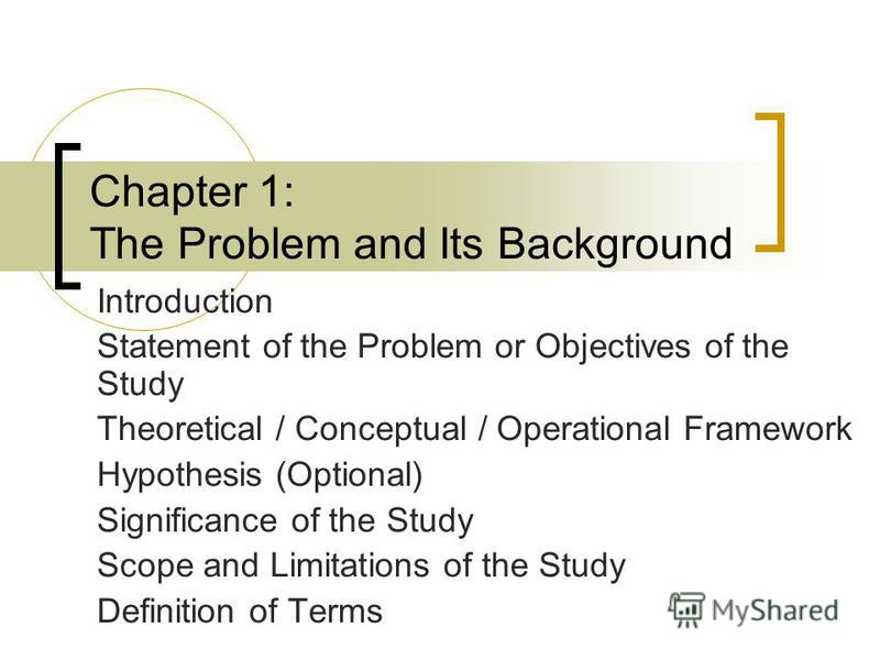 Chapter 1: The Problem and Its Background Introduction Statement of the Problem or Objectives of the Study Theoretical / Conceptual / Operational Framework Hypothesis (Optional) Significance of the Study Scope and Limitations of the Study Definition