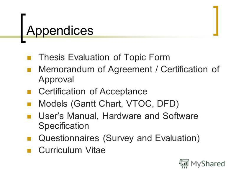Appendices Thesis Evaluation of Topic Form Memorandum of Agreement / Certification of Approval Certification of Acceptance Models (Gantt Chart, VTOC, DFD) Users Manual, Hardware and Software Specification Questionnaires (Survey and Evaluation) Curric