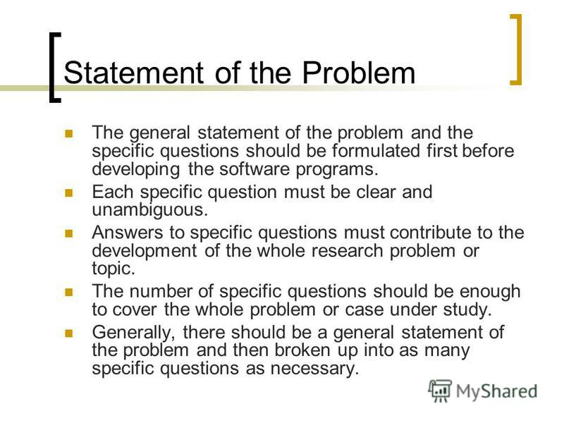 Statement of the Problem The general statement of the problem and the specific questions should be formulated first before developing the software programs. Each specific question must be clear and unambiguous. Answers to specific questions must cont