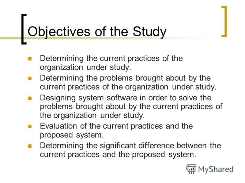Objectives of the Study Determining the current practices of the organization under study. Determining the problems brought about by the current practices of the organization under study. Designing system software in order to solve the problems broug